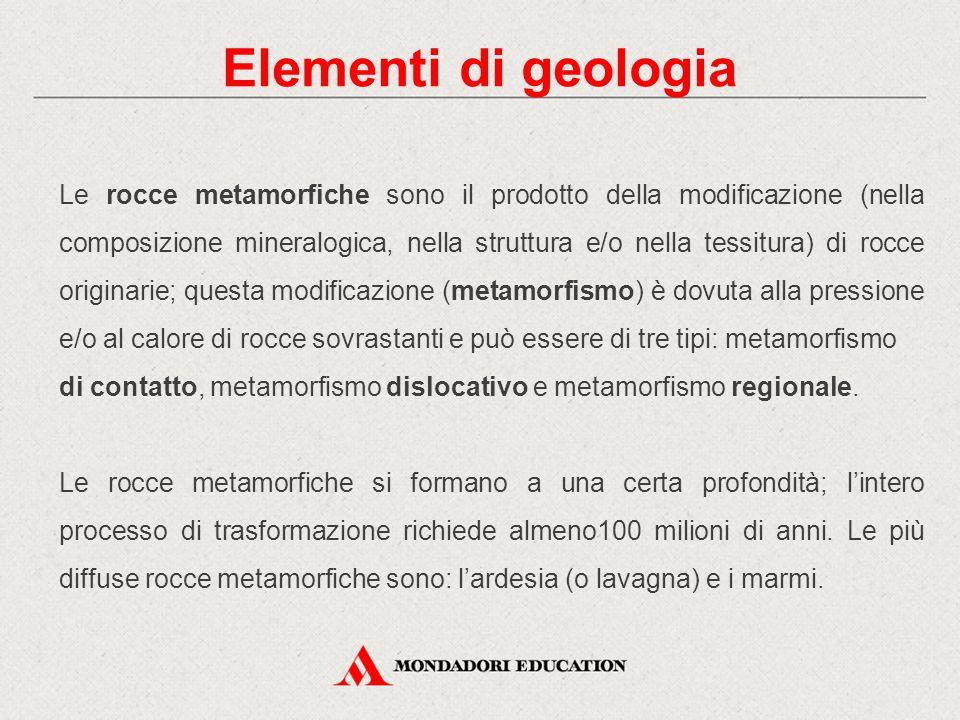 Elementi di geologia Le rocce metamorfiche sono il prodotto della modificazione (nella composizione mineralogica, nella struttura e/o nella tessitura)