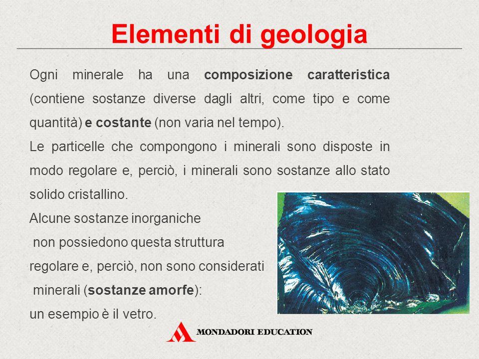 Elementi di geologia Ogni minerale ha una composizione caratteristica (contiene sostanze diverse dagli altri, come tipo e come quantità) e costante (n