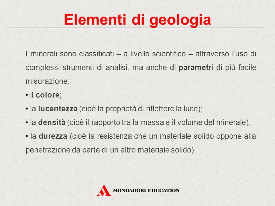 Elementi di geologia I minerali sono classificati – a livello scientifico – attraverso l'uso di complessi strumenti di analisi, ma anche di parametri