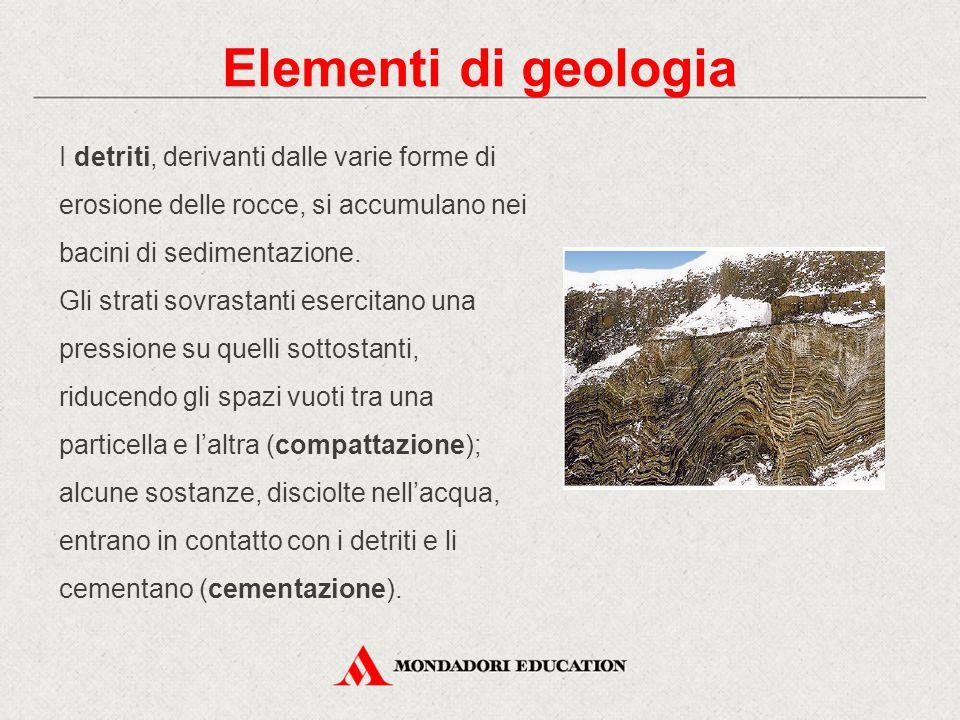 Elementi di geologia I detriti, derivanti dalle varie forme di erosione delle rocce, si accumulano nei bacini di sedimentazione. Gli strati sovrastant
