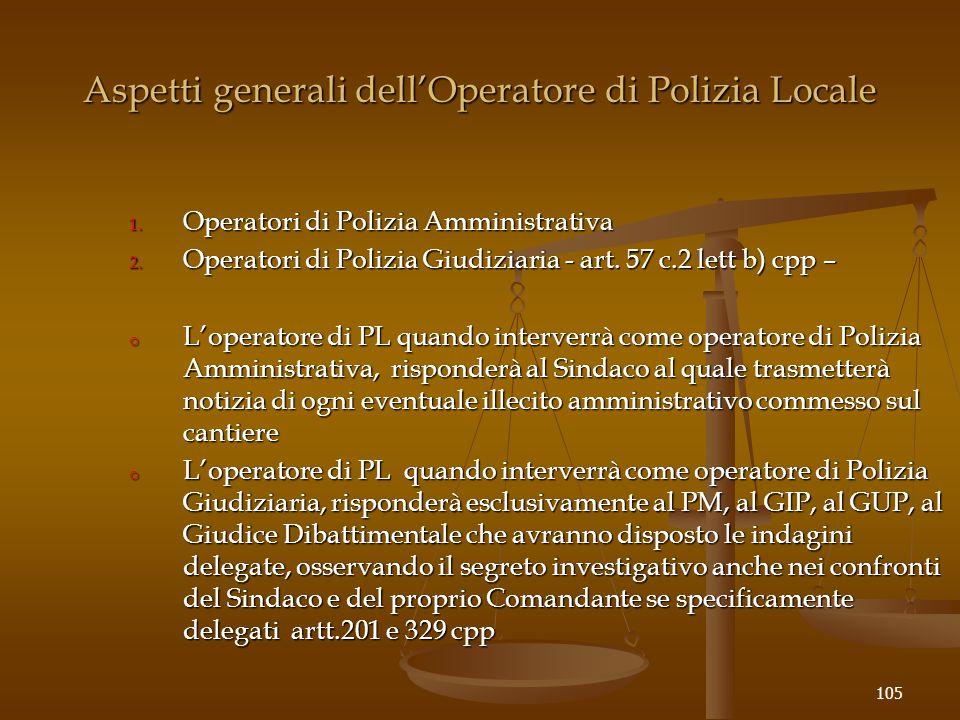 Aspetti generali dell'Operatore di Polizia Locale 105 1. Operatori di Polizia Amministrativa 2. Operatori di Polizia Giudiziaria - art. 57 c.2 lett b)