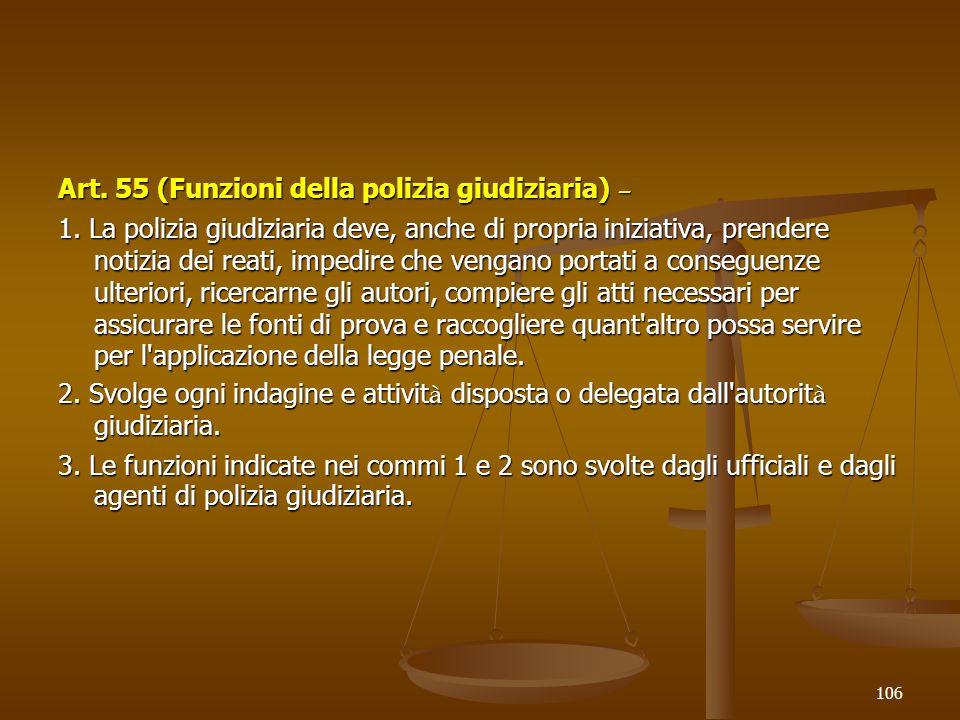 Art. 55 (Funzioni della polizia giudiziaria) – 1. La polizia giudiziaria deve, anche di propria iniziativa, prendere notizia dei reati, impedire che v