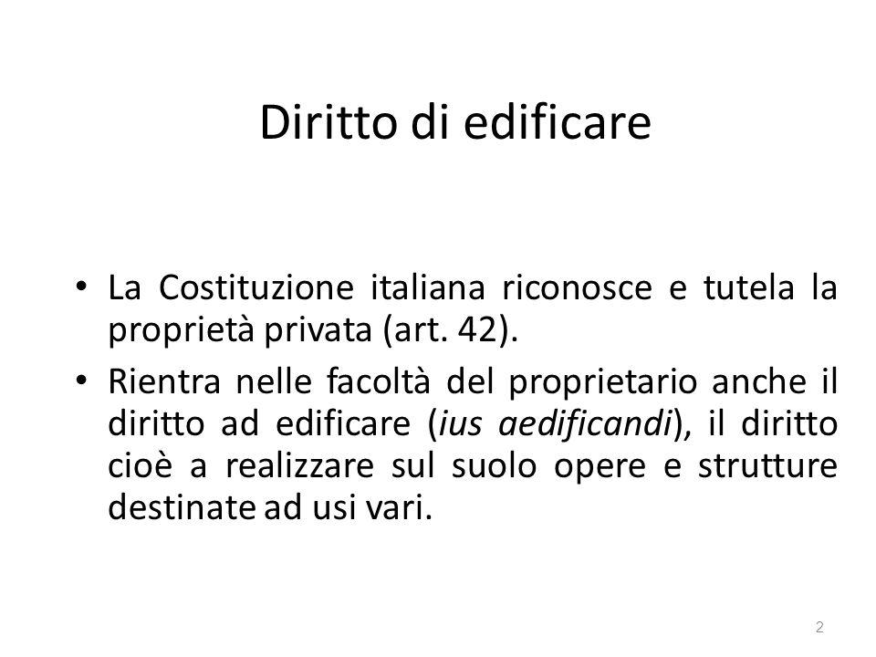 Diritto di edificare La Costituzione italiana riconosce e tutela la proprietà privata (art. 42). Rientra nelle facoltà del proprietario anche il dirit