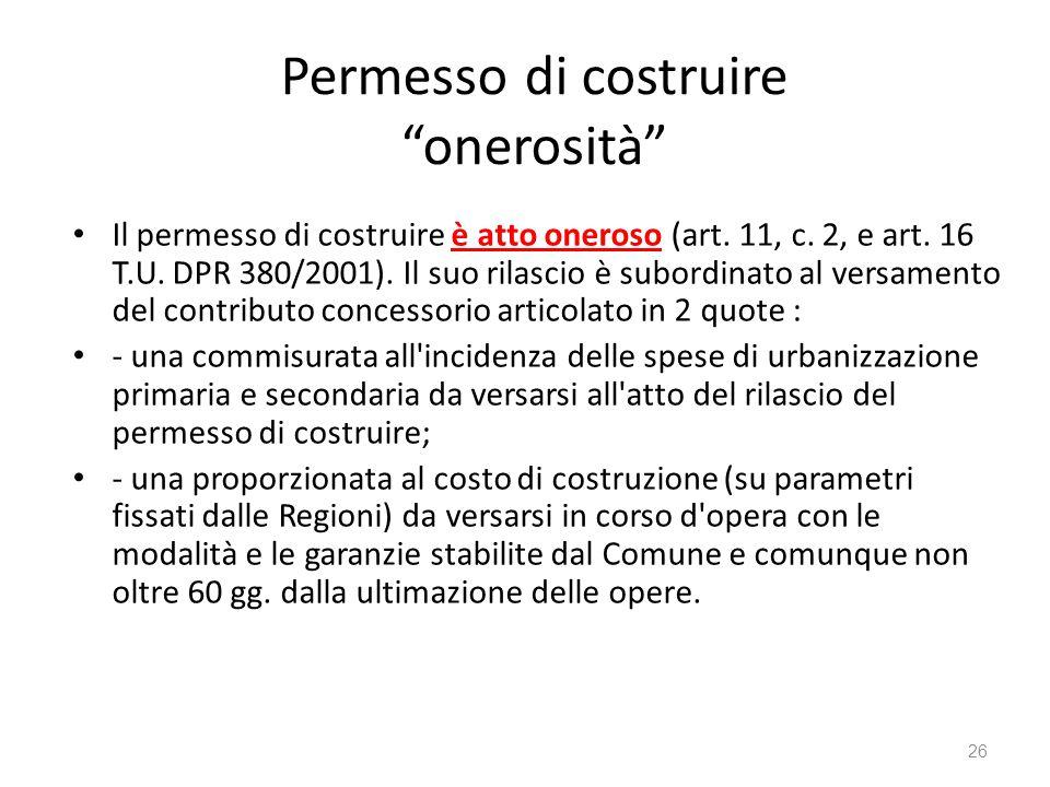 """Permesso di costruire """"onerosità"""" Il permesso di costruire è atto oneroso (art. 11, c. 2, e art. 16 T.U. DPR 380/2001). Il suo rilascio è subordinato"""