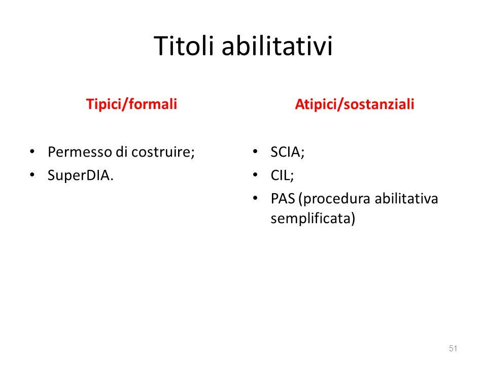 Titoli abilitativi Tipici/formali Permesso di costruire; SuperDIA. Atipici/sostanziali SCIA; CIL; PAS (procedura abilitativa semplificata) 51