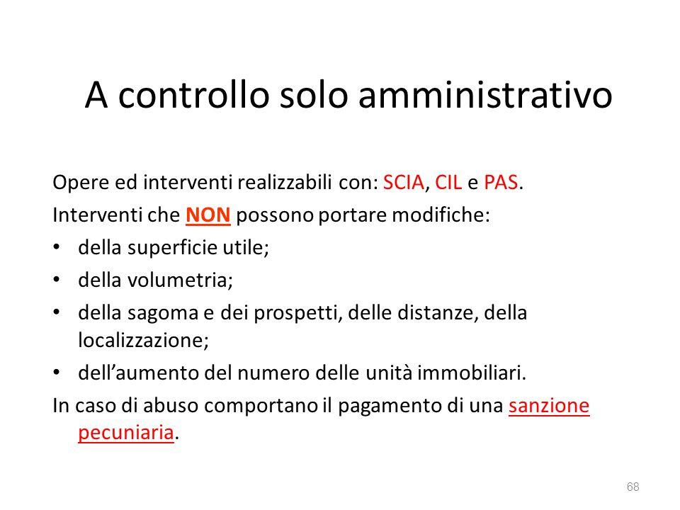 A controllo solo amministrativo Opere ed interventi realizzabili con: SCIA, CIL e PAS. Interventi che NON possono portare modifiche: della superficie
