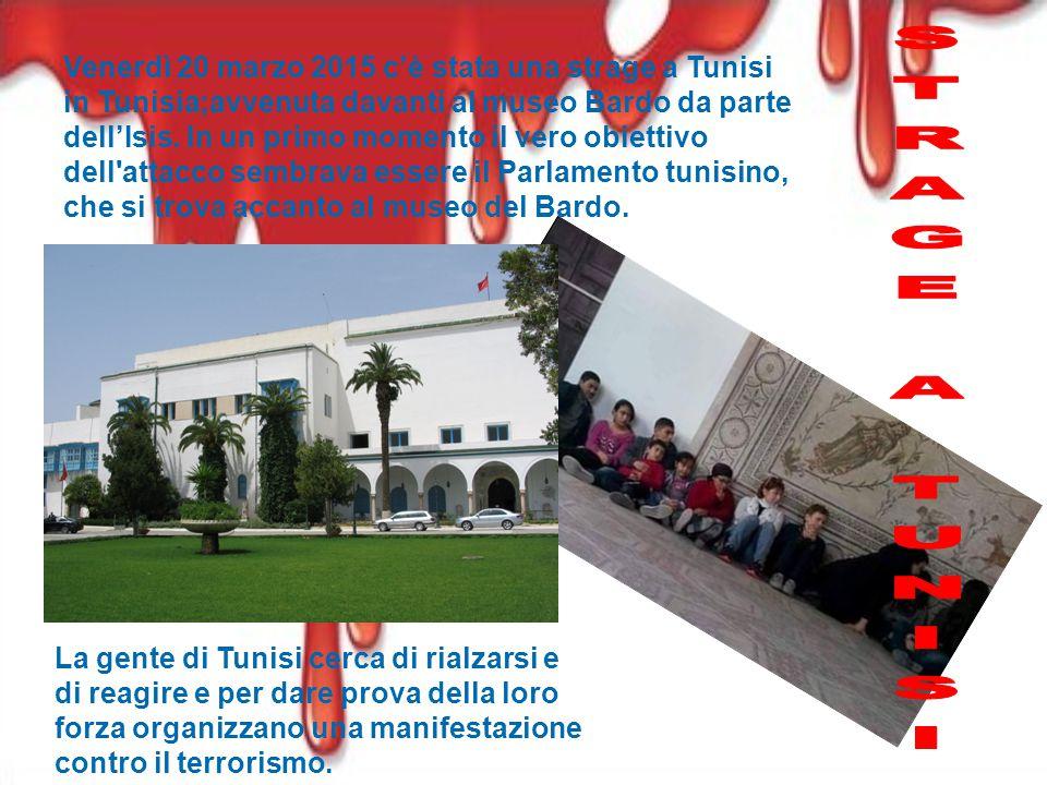Venerdì 20 marzo 2015 c'è stata una strage a Tunisi in Tunisia;avvenuta davanti al museo Bardo da parte dell'Isis.