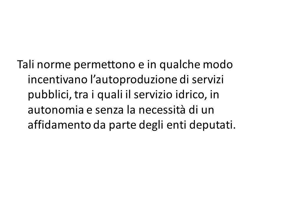 Tali norme permettono e in qualche modo incentivano l'autoproduzione di servizi pubblici, tra i quali il servizio idrico, in autonomia e senza la necessità di un affidamento da parte degli enti deputati.