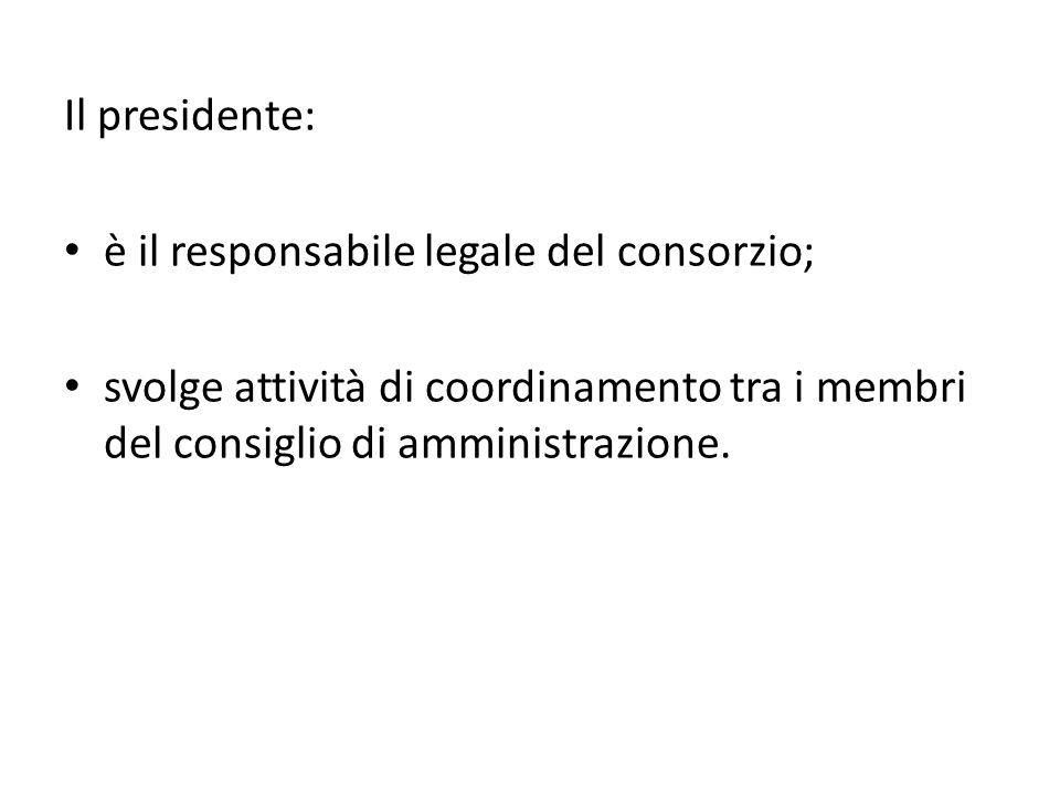 Il presidente: è il responsabile legale del consorzio; svolge attività di coordinamento tra i membri del consiglio di amministrazione.