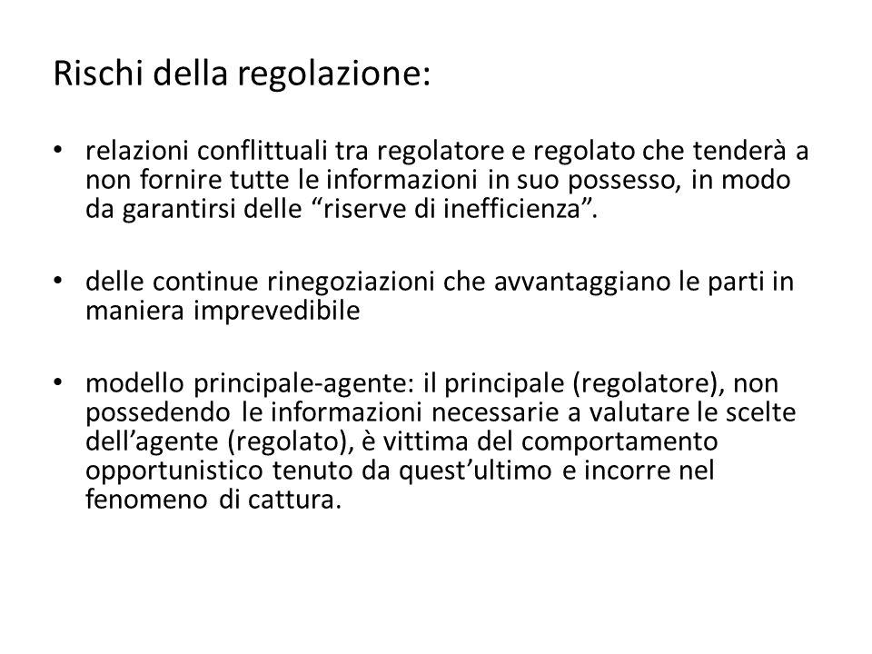 Rischi della regolazione: relazioni conflittuali tra regolatore e regolato che tenderà a non fornire tutte le informazioni in suo possesso, in modo da garantirsi delle riserve di inefficienza .
