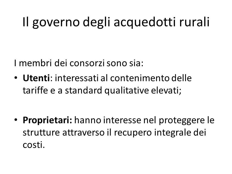 Il governo degli acquedotti rurali I membri dei consorzi sono sia: Utenti: interessati al contenimento delle tariffe e a standard qualitative elevati; Proprietari: hanno interesse nel proteggere le strutture attraverso il recupero integrale dei costi.