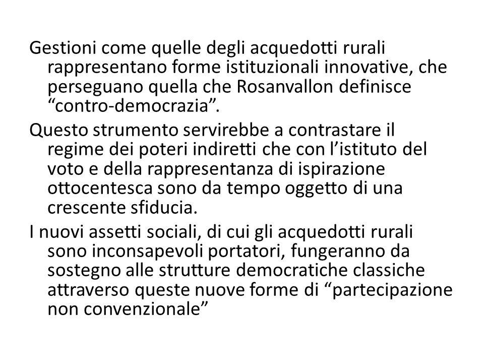 Gestioni come quelle degli acquedotti rurali rappresentano forme istituzionali innovative, che perseguano quella che Rosanvallon definisce contro-democrazia .