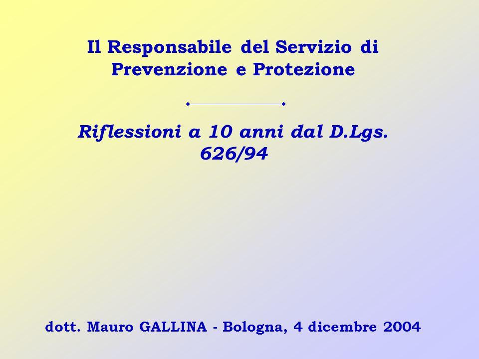 dott. Mauro GALLINA - Bologna, 4 dicembre 2004 Il Responsabile del Servizio di Prevenzione e Protezione Riflessioni a 10 anni dal D.Lgs. 626/94