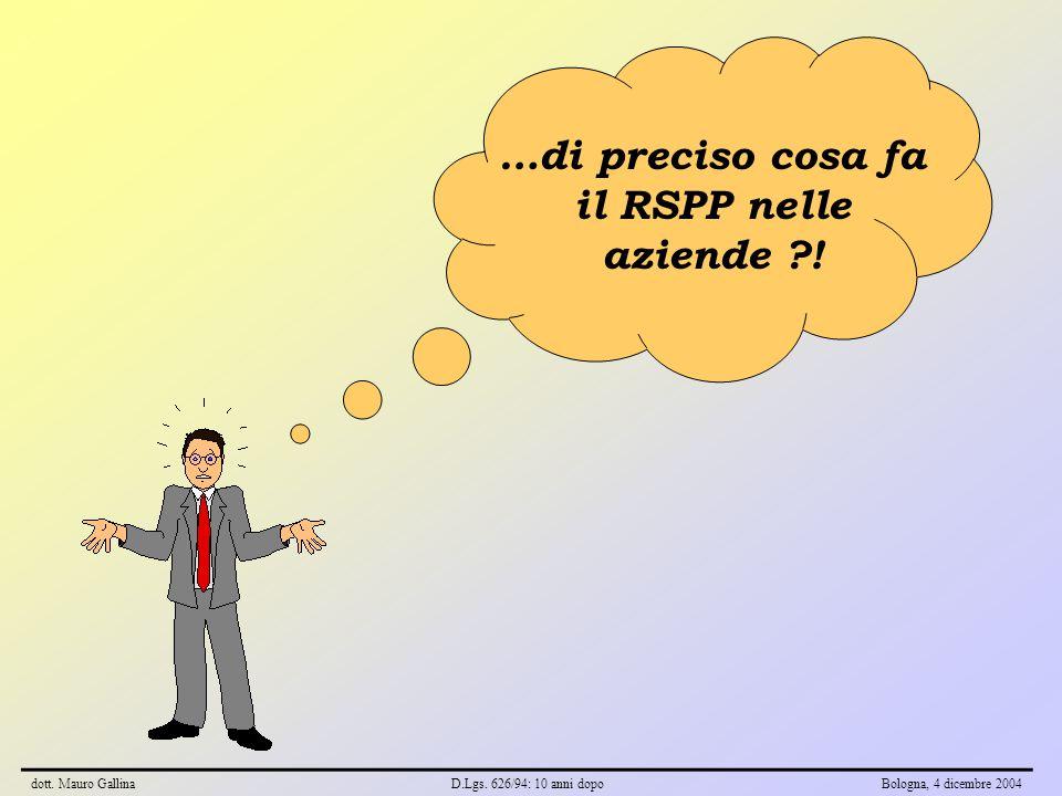 …di preciso cosa fa il RSPP nelle aziende ?! dott. Mauro GallinaD.Lgs. 626/94: 10 anni dopoBologna, 4 dicembre 2004