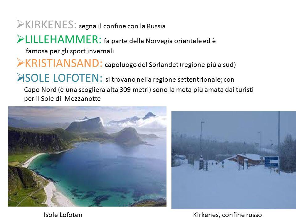  KIRKENES: segna il confine con la Russia  LILLEHAMMER: fa parte della Norvegia orientale ed è famosa per gli sport invernali  KRISTIANSAND: capoluogo del Sorlandet (regione più a sud)  ISOLE LOFOTEN: si trovano nella regione settentrionale; con Capo Nord (è una scogliera alta 309 metri) sono la meta più amata dai turisti per il Sole di Mezzanotte Isole LofotenKirkenes, confine russo