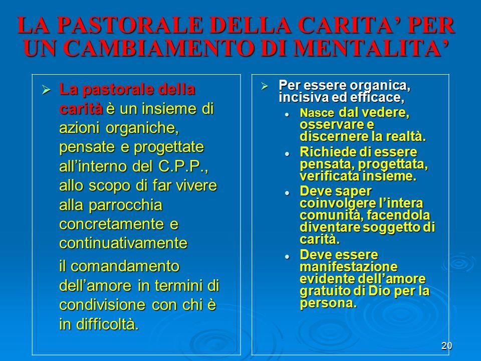 20 LA PASTORALE DELLA CARITA' PER UN CAMBIAMENTO DI MENTALITA'  La pastorale della carità è un insieme di azioni organiche, pensate e progettate all'