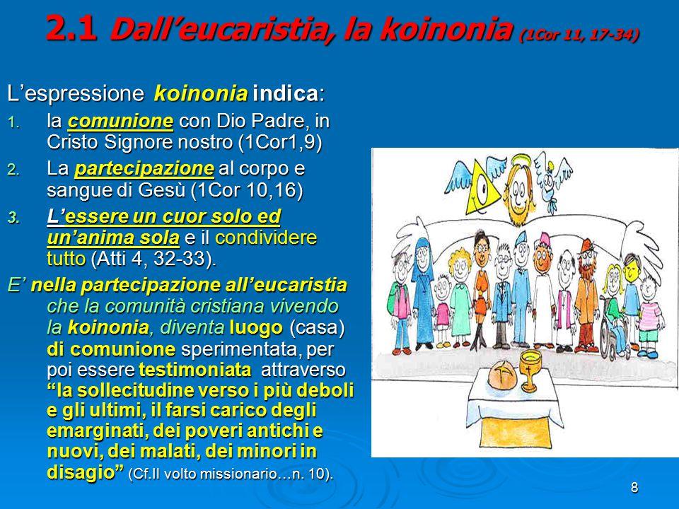 8 2.1 Dall'eucaristia, la koinonia (1Cor 11, 17-34) L'espressione koinonia indica: 1. la comunione con Dio Padre, in Cristo Signore nostro (1Cor1,9) 2