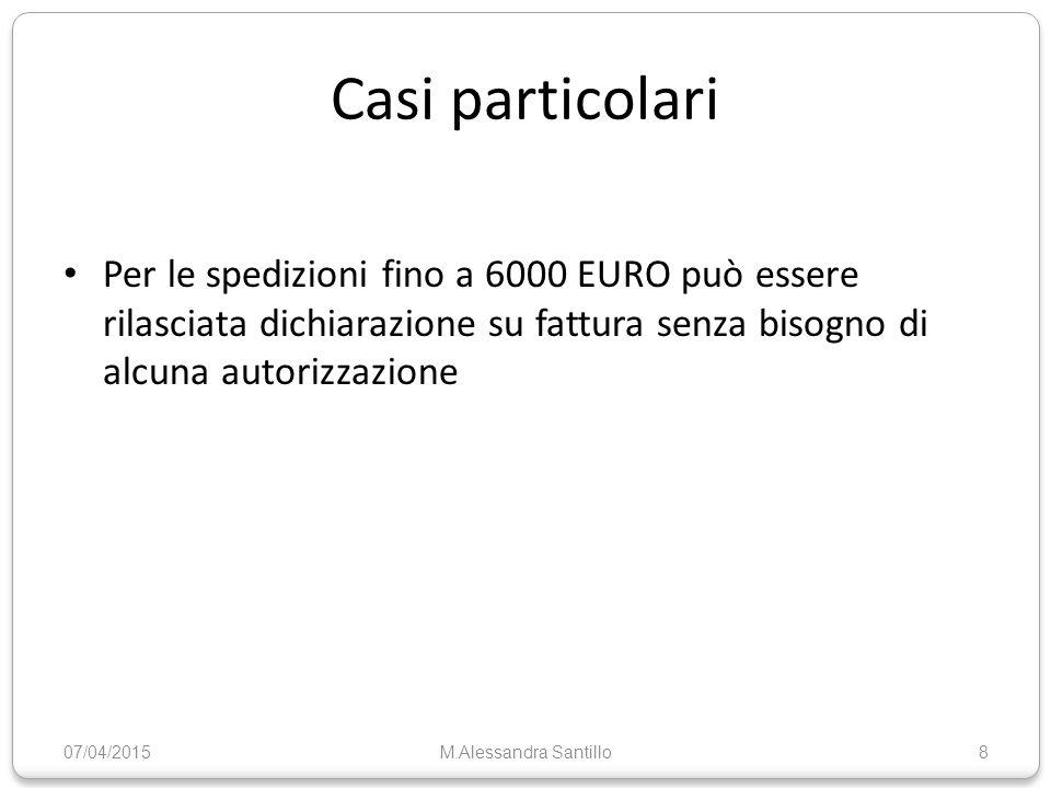 Casi particolari Per le spedizioni fino a 6000 EURO può essere rilasciata dichiarazione su fattura senza bisogno di alcuna autorizzazione 07/04/2015M.Alessandra Santillo8