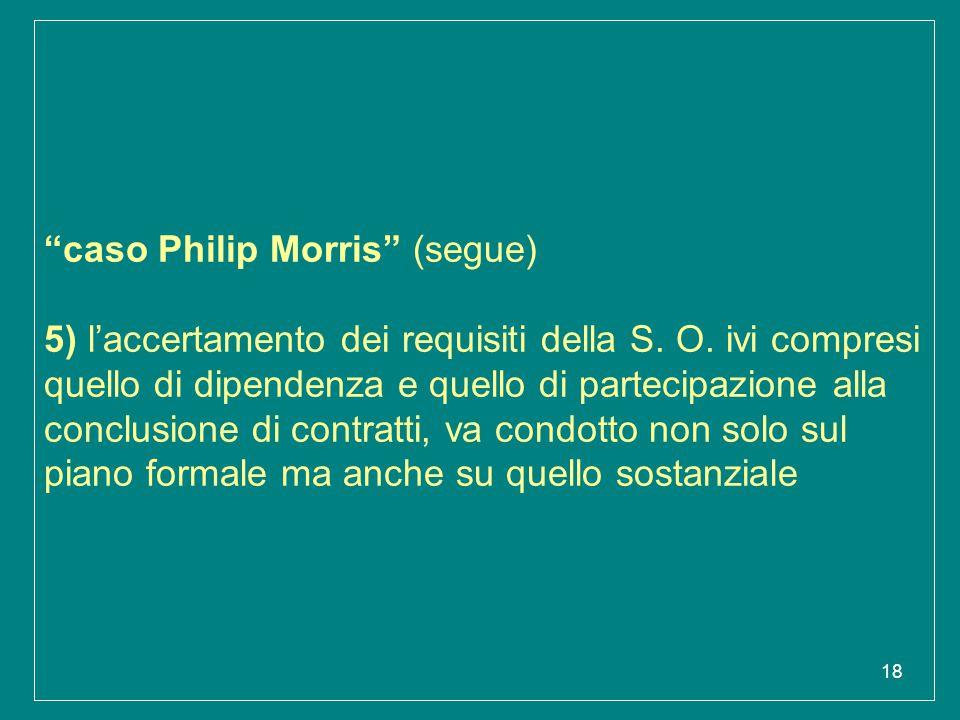 """18 """"caso Philip Morris"""" (segue) 5) l'accertamento dei requisiti della S. O. ivi compresi quello di dipendenza e quello di partecipazione alla conclusi"""
