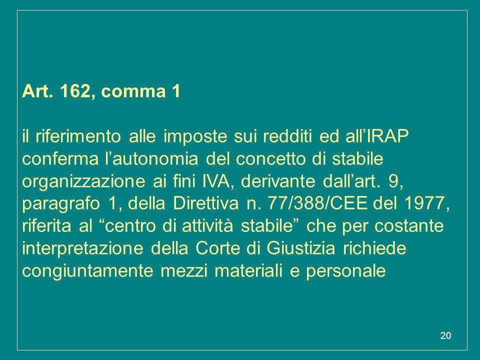 20 Art. 162, comma 1 il riferimento alle imposte sui redditi ed all'IRAP conferma l'autonomia del concetto di stabile organizzazione ai fini IVA, deri