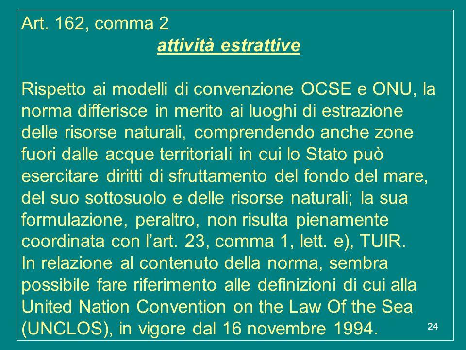 24 Art. 162, comma 2 attività estrattive Rispetto ai modelli di convenzione OCSE e ONU, la norma differisce in merito ai luoghi di estrazione delle ri