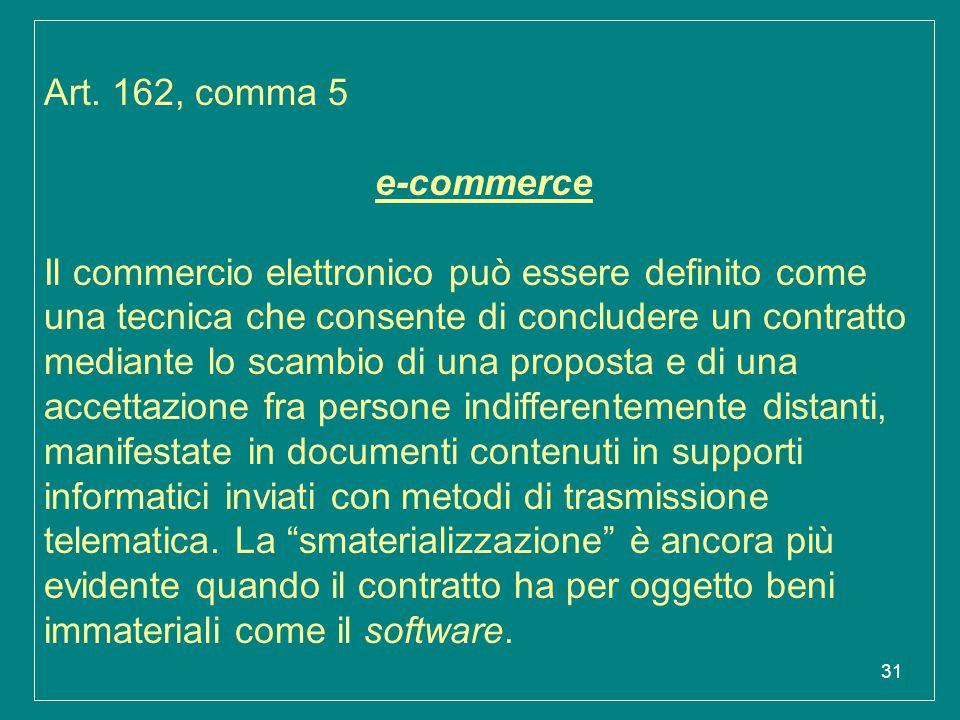 31 Art. 162, comma 5 e-commerce Il commercio elettronico può essere definito come una tecnica che consente di concludere un contratto mediante lo scam