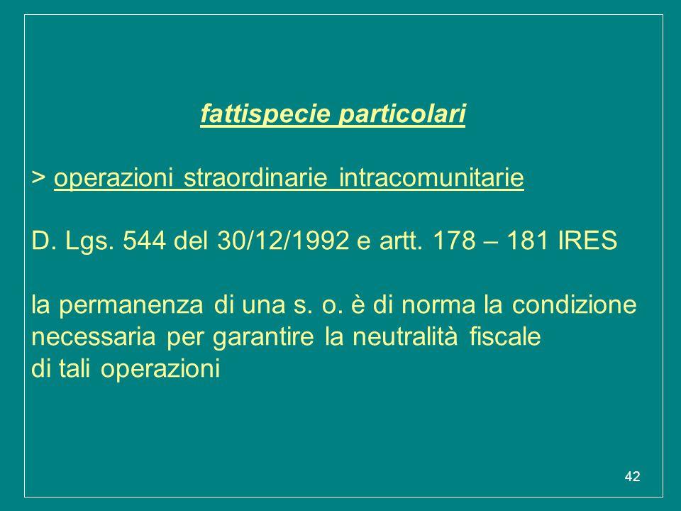 42 fattispecie particolari > operazioni straordinarie intracomunitarie D. Lgs. 544 del 30/12/1992 e artt. 178 – 181 IRES la permanenza di una s. o. è