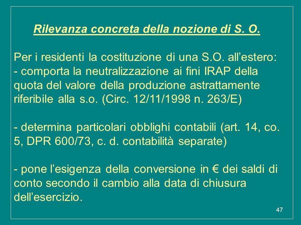 47 Rilevanza concreta della nozione di S. O. Per i residenti la costituzione di una S.O. all'estero: - comporta la neutralizzazione ai fini IRAP della