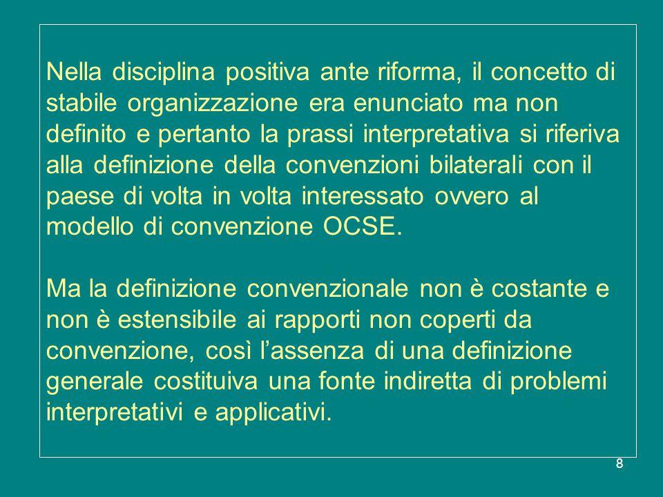 9 La definizione generale di stabile organizzazione era dunque desunta dagli accordi internazionali e dalle elaborazioni giurisprudenziali e basata sulla distinzione di fondo tra: la S.