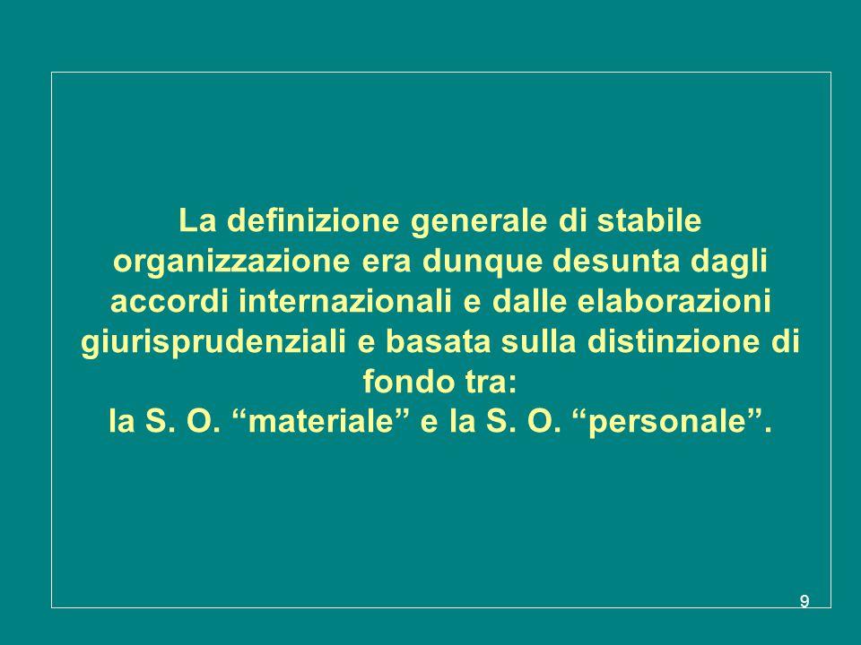 9 La definizione generale di stabile organizzazione era dunque desunta dagli accordi internazionali e dalle elaborazioni giurisprudenziali e basata su