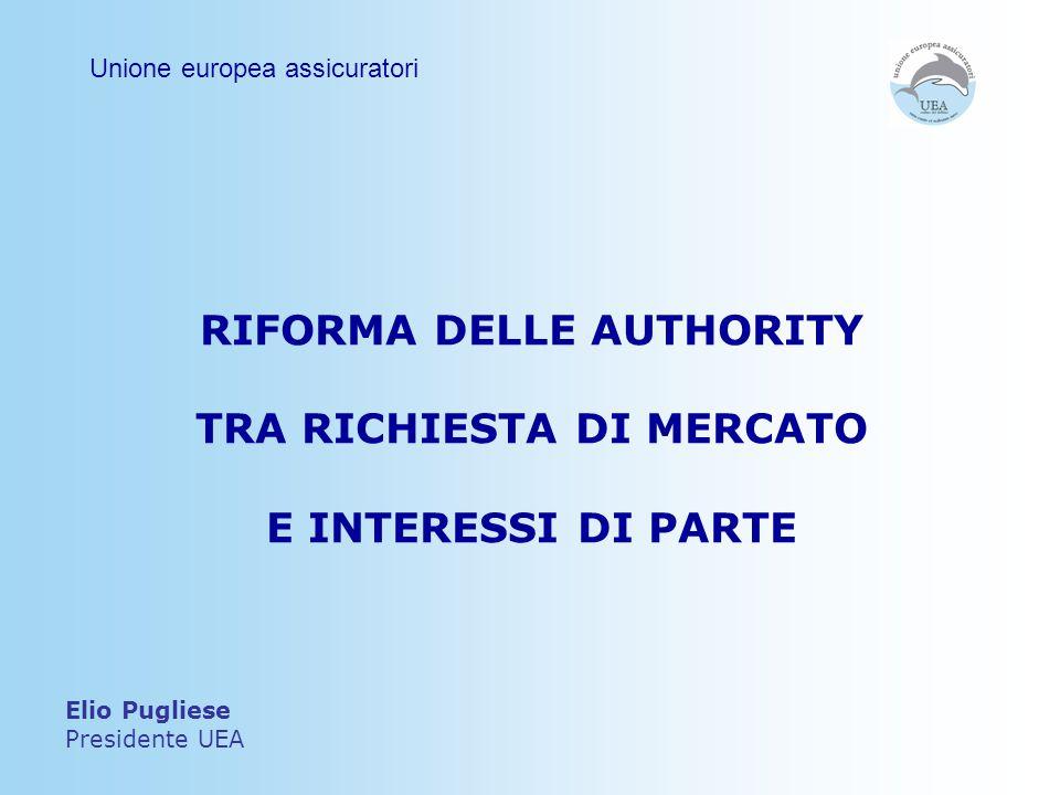 RIFORMA DELLE AUTHORITY TRA RICHIESTA DI MERCATO E INTERESSI DI PARTE Elio Pugliese Presidente UEA Unione europea assicuratori