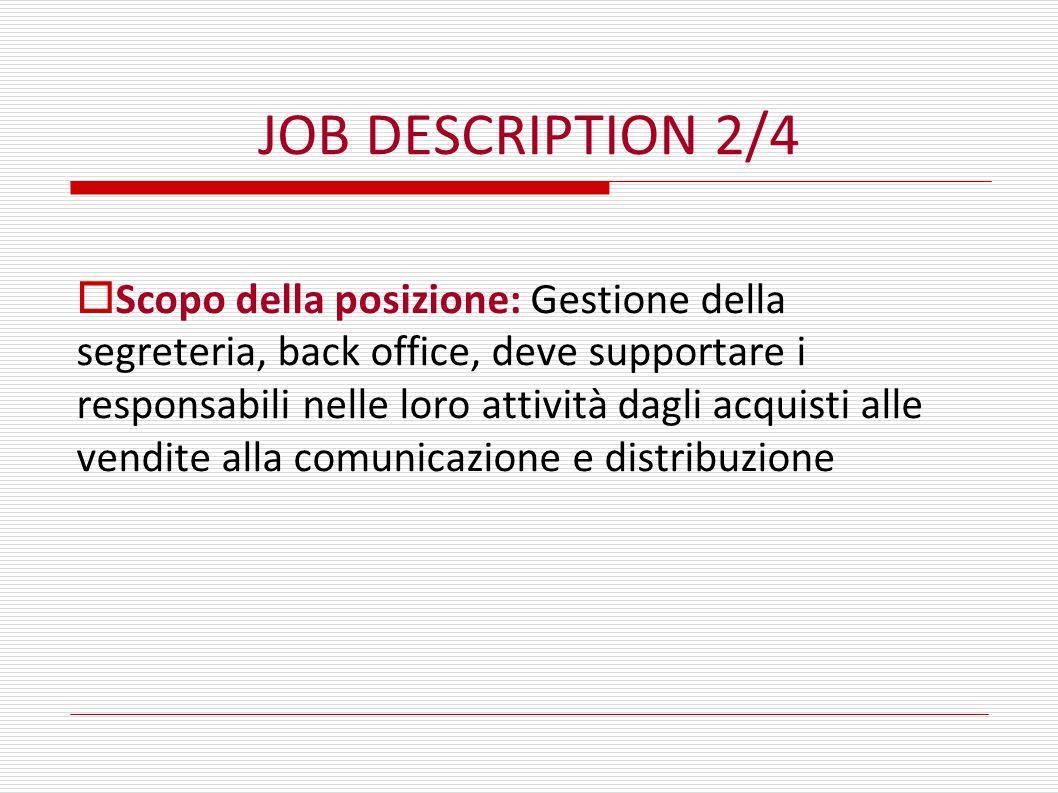 JOB DESCRIPTION 2/4  Scopo della posizione: Gestione della segreteria, back office, deve supportare i responsabili nelle loro attività dagli acquisti