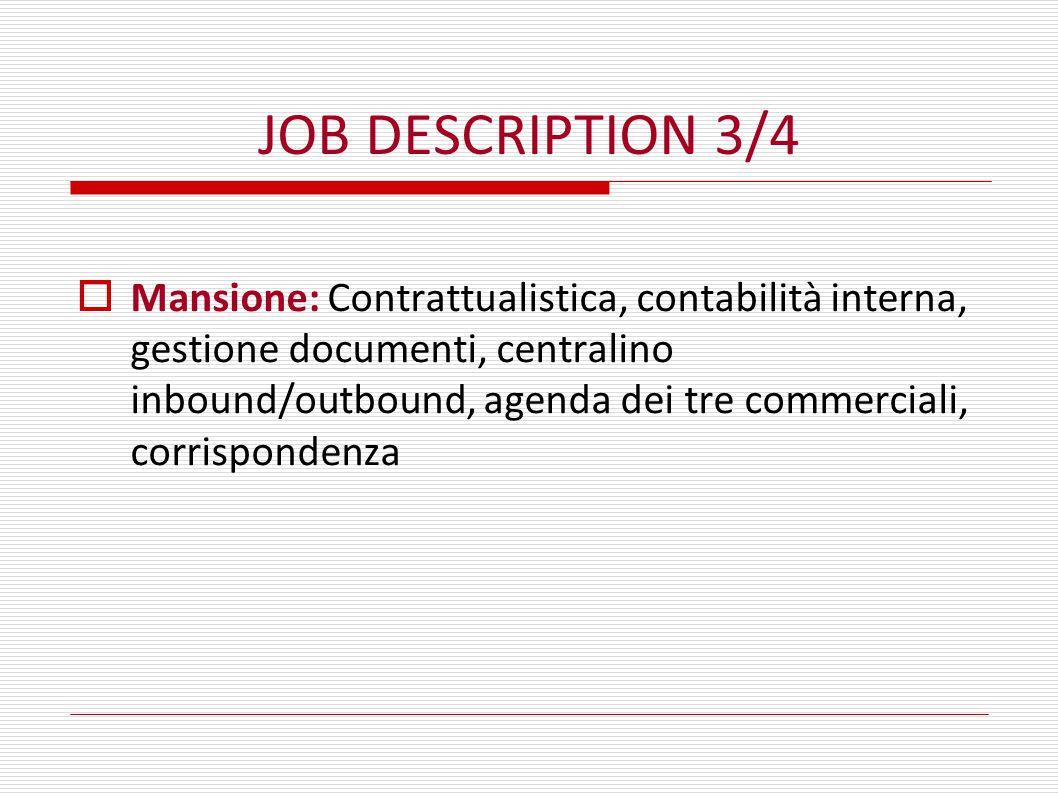 JOB DESCRIPTION 3/4  Mansione: Contrattualistica, contabilità interna, gestione documenti, centralino inbound/outbound, agenda dei tre commerciali, corrispondenza