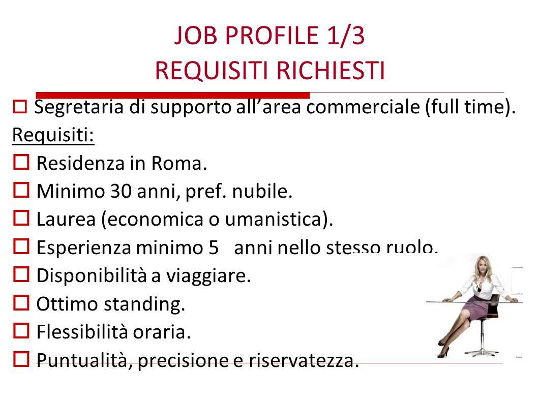JOB PROFILE 1/3 REQUISITI RICHIESTI  Segretaria di supporto all'area commerciale (full time). Requisiti:  Residenza in Roma.  Minimo 30 anni, pref.