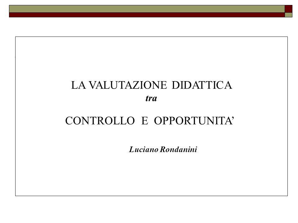 LA VALUTAZIONE DIDATTICA tra CONTROLLO E OPPORTUNITA' Luciano Rondanini