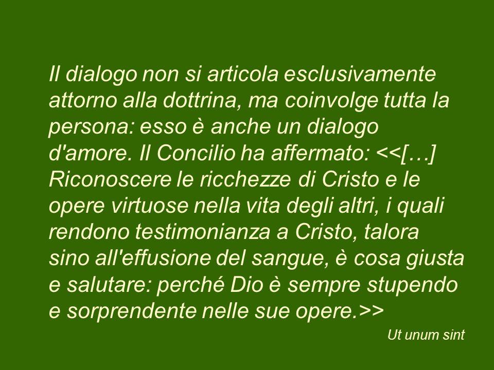 Il dialogo non si articola esclusivamente attorno alla dottrina, ma coinvolge tutta la persona: esso è anche un dialogo d'amore. Il Concilio ha afferm