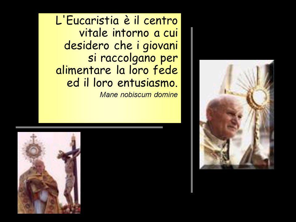 L'Eucaristia è il centro vitale intorno a cui desidero che i giovani si raccolgano per alimentare la loro fede ed il loro entusiasmo. Mane nobiscum do