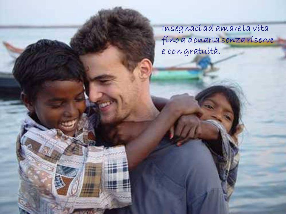 Insegnaci ad amare la vita fino a donarla senza riserve e con gratuità.