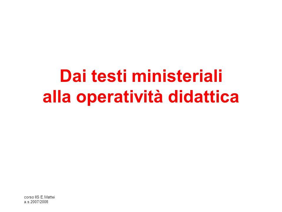 corso IIS E.Mattei a.s.2007/2008 Dai testi ministeriali alla operatività didattica