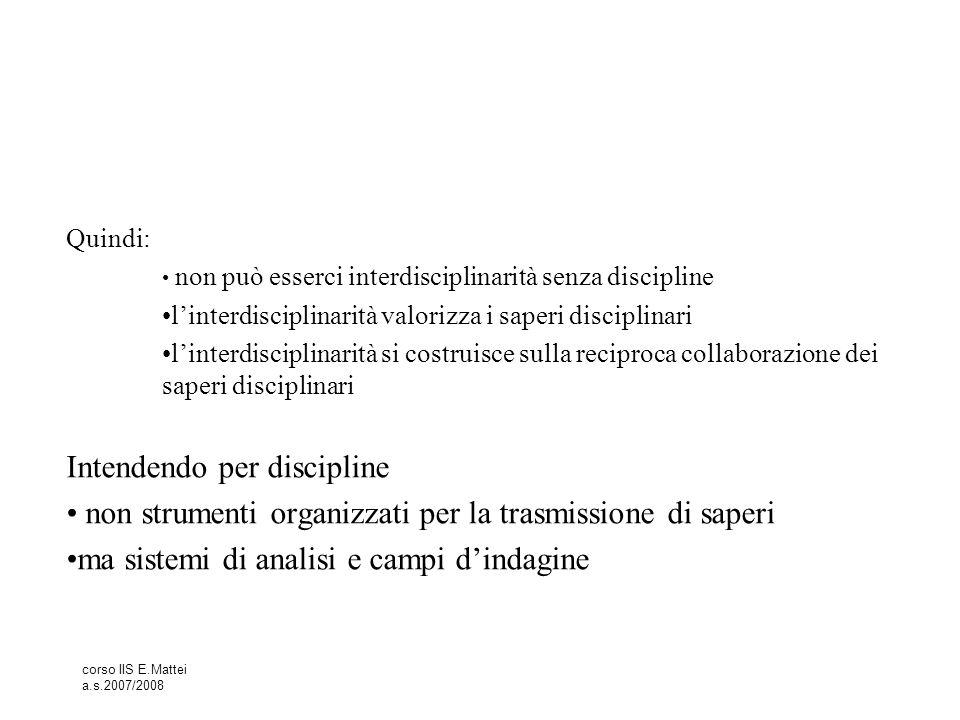 corso IIS E.Mattei a.s.2007/2008 Quindi: non può esserci interdisciplinarità senza discipline l'interdisciplinarità valorizza i saperi disciplinari l'