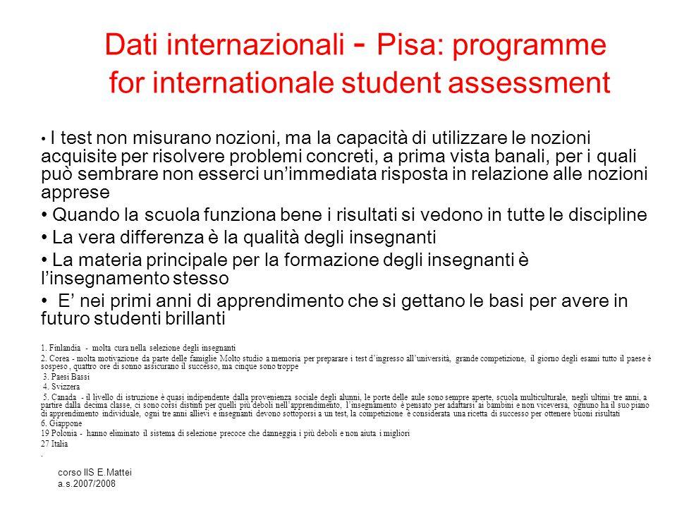 corso IIS E.Mattei a.s.2007/2008 Dati internazionali - Pisa: programme for internationale student assessment I test non misurano nozioni, ma la capaci
