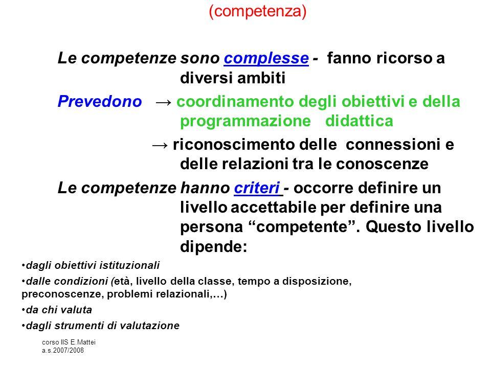 corso IIS E.Mattei a.s.2007/2008 (competenza) Le competenze sono complesse - fanno ricorso a diversi ambiti Prevedono → coordinamento degli obiettivi