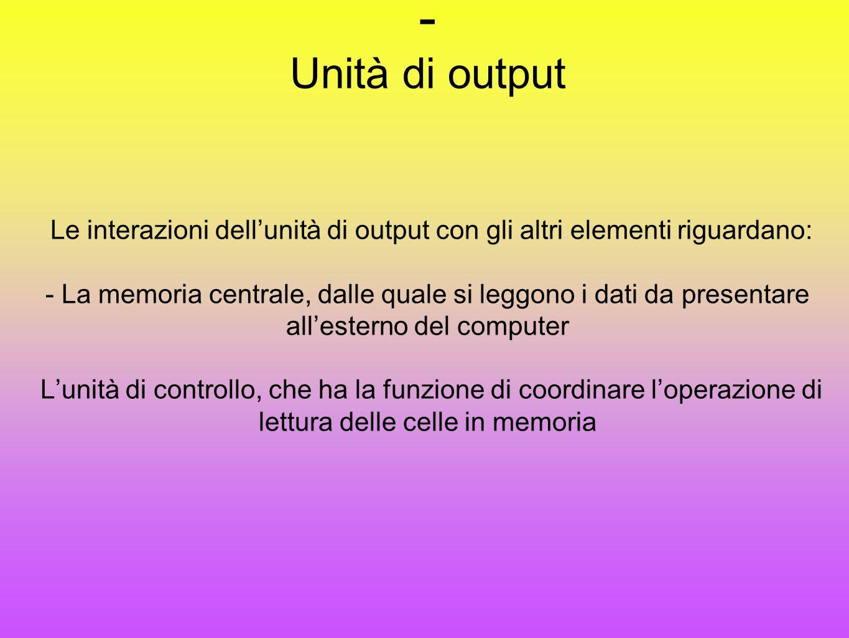 - Unità di output Le interazioni dell'unità di output con gli altri elementi riguardano: - La memoria centrale, dalle quale si leggono i dati da prese