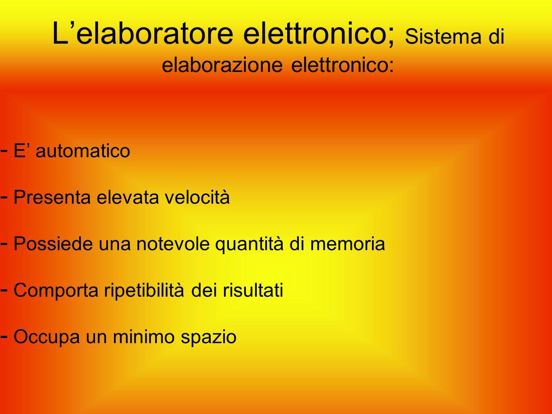 L'elaboratore elettronico; Sistema di elaborazione elettronico:  E' automatico  Presenta elevata velocità  Possiede una notevole quantità di memori