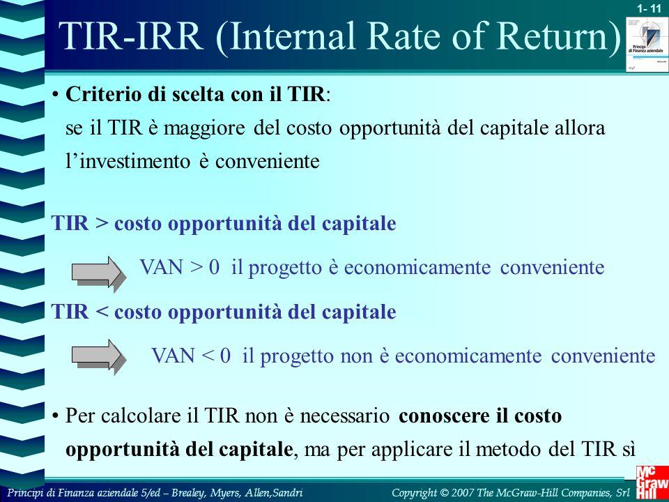 1- 11 Copyright © 2007 The McGraw-Hill Companies, SrlPrincipi di Finanza aziendale 5/ed – Brealey, Myers, Allen,Sandri TIR-IRR (Internal Rate of Return) Criterio di scelta con il TIR: se il TIR è maggiore del costo opportunità del capitale allora l'investimento è conveniente Per calcolare il TIR non è necessario conoscere il costo opportunità del capitale, ma per applicare il metodo del TIR sì TIR > costo opportunità del capitale VAN > 0 il progetto è economicamente conveniente TIR < costo opportunità del capitale VAN < 0 il progetto non è economicamente conveniente