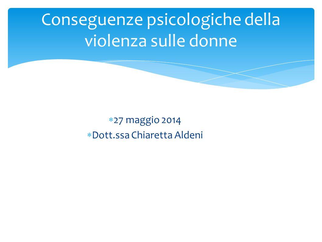 Conseguenze psicologiche della violenza sulle donne  27 maggio 2014  Dott.ssa Chiaretta Aldeni