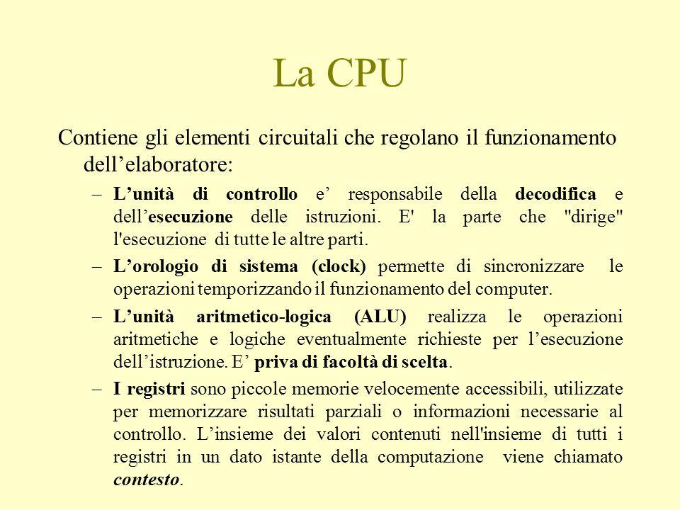 La CPU Contiene gli elementi circuitali che regolano il funzionamento dell'elaboratore: –L'unità di controllo e' responsabile della decodifica e dell'