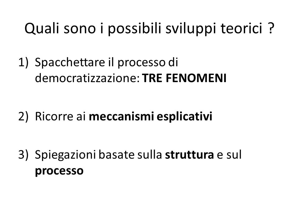 Quali sono i possibili sviluppi teorici ? 1)Spacchettare il processo di democratizzazione: TRE FENOMENI 2)Ricorre ai meccanismi esplicativi 3)Spiegazi