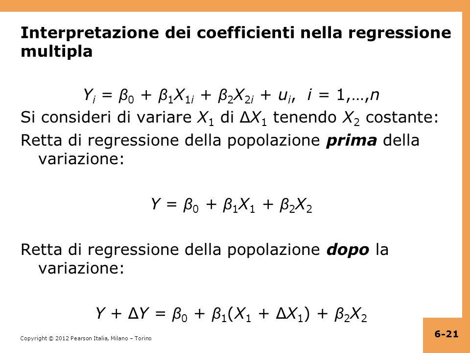 Copyright © 2012 Pearson Italia, Milano – Torino Interpretazione dei coefficienti nella regressione multipla Y i = β 0 + β 1 X 1i + β 2 X 2i + u i, i = 1,…,n Si consideri di variare X 1 di Δ X 1 tenendo X 2 costante: Retta di regressione della popolazione prima della variazione: Y = β 0 + β 1 X 1 + β 2 X 2 Retta di regressione della popolazione dopo la variazione: Y + Δ Y = β 0 + β 1 (X 1 + Δ X 1 ) + β 2 X 2 6-21