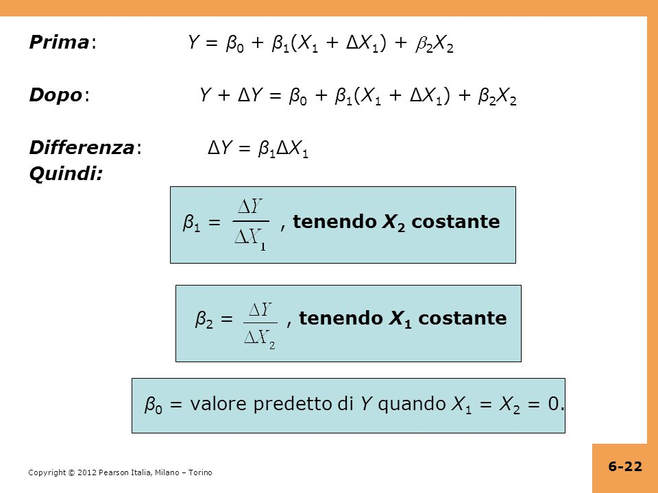 Copyright © 2012 Pearson Italia, Milano – Torino Prima: Y = β 0 + β 1 (X 1 + Δ X 1 ) +  2 X 2 Dopo: Y + Δ Y = β 0 + β 1 (X 1 + Δ X 1 ) + β 2 X 2 Differenza: Δ Y = β 1 Δ X 1 Quindi: β 1 =, tenendo X 2 costante β 2 =, tenendo X 1 costante β 0 = valore predetto di Y quando X 1 = X 2 = 0.